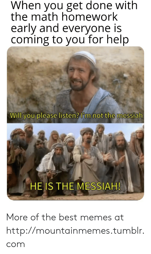 messiah: When you get done with  the math homework  early and everyone is  coming to you for help  Will you please listen? I'm not the messiah  HE IS THE MESSIAH! More of the best memes at http://mountainmemes.tumblr.com