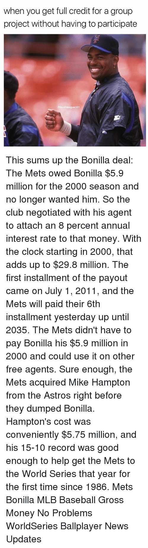 Baseball, Clock, and Club: when you get full credit for a group  project without having to participate  bushleague101 This sums up the Bonilla deal: The Mets owed Bonilla $5.9 million for the 2000 season and no longer wanted him. So the club negotiated with his agent to attach an 8 percent annual interest rate to that money. With the clock starting in 2000, that adds up to $29.8 million. The first installment of the payout came on July 1, 2011, and the Mets will paid their 6th installment yesterday up until 2035. The Mets didn't have to pay Bonilla his $5.9 million in 2000 and could use it on other free agents. Sure enough, the Mets acquired Mike Hampton from the Astros right before they dumped Bonilla. Hampton's cost was conveniently $5.75 million, and his 15-10 record was good enough to help get the Mets to the World Series that year for the first time since 1986. Mets Bonilla MLB Baseball Gross Money No Problems WorldSeries Ballplayer News Updates