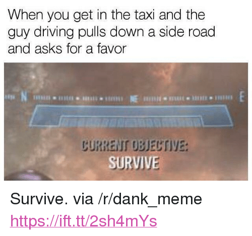 "Dank, Driving, and Meme: When you get in the taxi and the  guy driving pulls down a side road  and asks for a favor  CURRENT UBJECTIVE  SURVIVE <p>Survive. via /r/dank_meme <a href=""https://ift.tt/2sh4mYs"">https://ift.tt/2sh4mYs</a></p>"