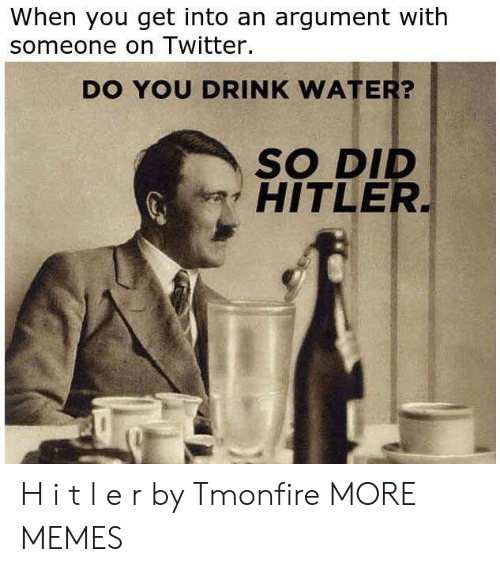 Dank, Memes, and Target: When you get into an argument with  someone on Twitter.  DO YOU DRINK WATER?  SO DID  HITLER H i t l e r by Tmonfire MORE MEMES