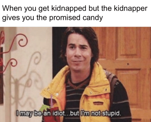 Candy: When you get kidnapped but the kidnapper  gives you the promised candy  I may be an idiot.but I'm not stupid.