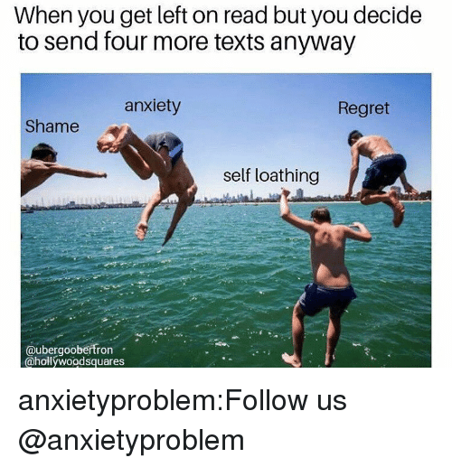 Regret, Tumblr, and Anxiety: When you get left on read but you decide  to send four more texts anyway  anxiety  Regret  Shame  self loathing  @ubergoobertron  @hollywoodsquares anxietyproblem:Follow us @anxietyproblem​