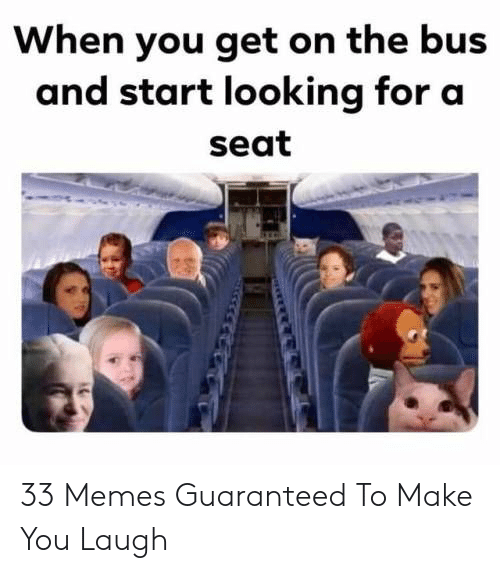 Memes, Looking, and Bus: When you get on the bus  and start looking for a  seat 33 Memes Guaranteed To Make You Laugh