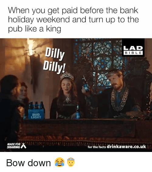 Bow Down: When you get paid before the bank  holiday weekend and turn up to the  pub like a king  LAD  BIBL E  Dilly  Dilly!  BUD  MADE FOR  SHARING  for the facts drinkaware.co.uk Bow down 😂🤴