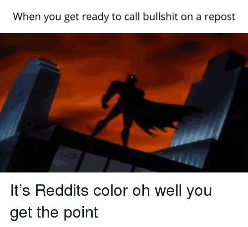 Reddits: When you get ready to call bullshit on a repost It's Reddits color oh well you get the point