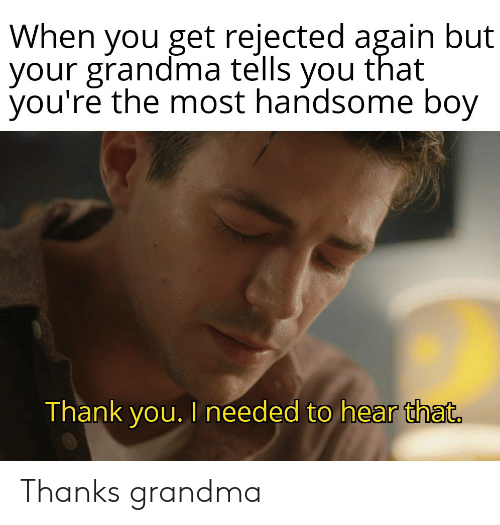 handsome: When you get rejected again but  your grandma tells you that  you're the most handsome boy  Thank you. I needed to hear that. Thanks grandma