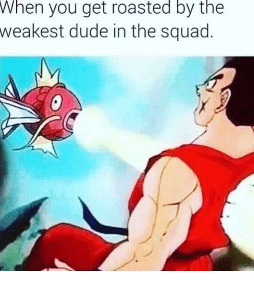 Dude, Squad, and You: When  you get roasted by the  weakest dude in the squad