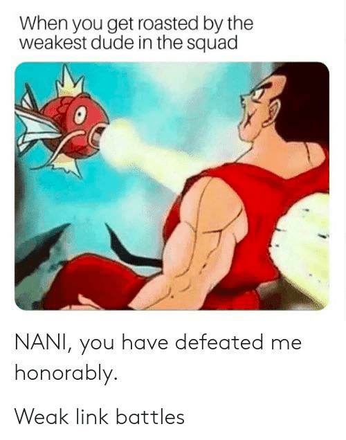 Dude, Squad, and Link: When you get roasted by the  weakest dude in the squad  NANI, you have defeated  honorably. Weak link battles