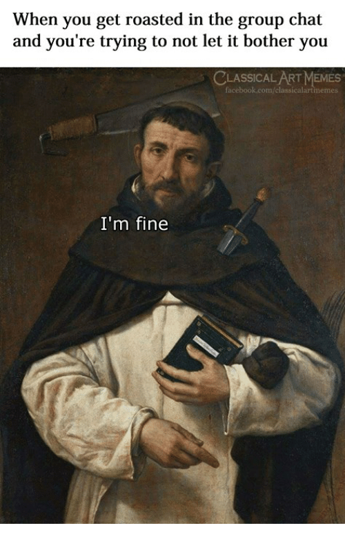 Group Chat, Memes, and Chat: When you get roasted in the group chat  and you're trying to not let it bother you  CLASSICAL ART MEMES  I'm fine