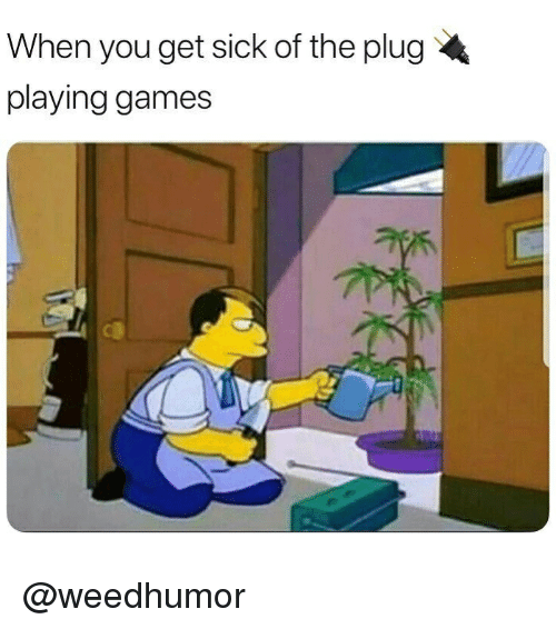 Memes, Games, and Sick: When you get sick of the plug  playing games @weedhumor