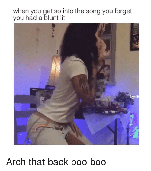 Boo, Lit, and Memes: when you get so into the song you forget  you had a blunt lit  ig:@ Arch that back boo boo