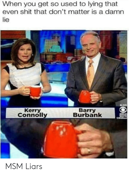 Shit, Lying, and Msm: When you get so used to lying that  even shit that don't matter is a damn  lie  Kerry  Connolly  Barry  Burbank MSM Liars