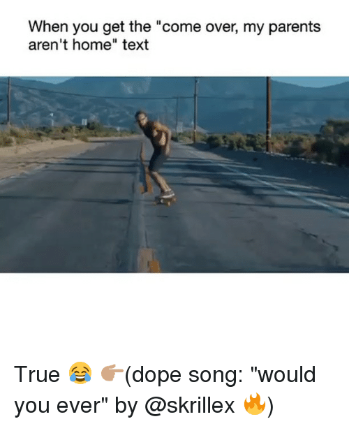 """Come Over, Dope, and Funny: When you get the """"come over, my parents  aren't home"""" text True 😂 👉🏽(dope song: """"would you ever"""" by @skrillex 🔥)"""