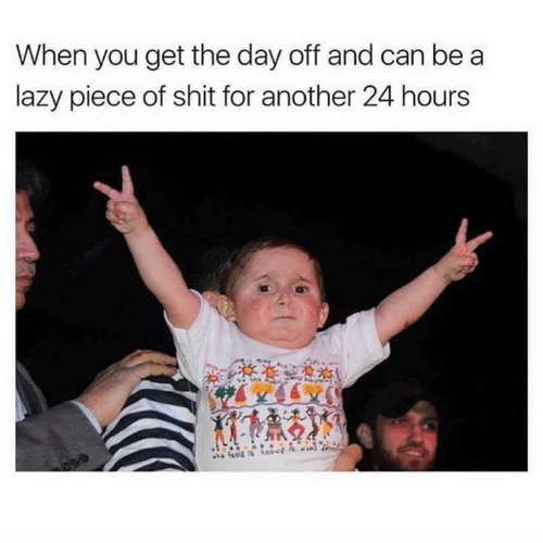 Lazy, Relationships, and Shit: When you get the day off and can be a  lazy piece of shit for another 24 hours
