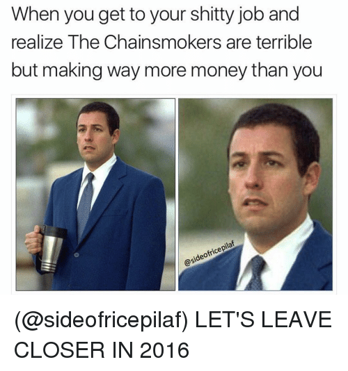Terribler: When you get to your shitty job and  realize The Chainsmokers are terrible  but making way more money than you  ofricepilat  ideo  OSA (@sideofricepilaf) LET'S LEAVE CLOSER IN 2016