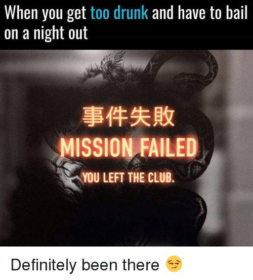 Bailed: When you get too drunk and have to bail  on a night out  事件失敗  MISSION FAILED  YOU LEFT THE CLUB. Definitely been there 😏