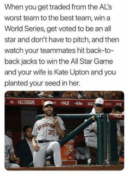 All Star, Back to Back, and Kate Upton: When you get traded from the AL's  worst team to the best team, win a  World Series, get voted to be an all  star and don't have to pitch, and then  watch your teammates hit back-to-  back jacks to win the All Star Game  and your wife is Kate Upton and you  planted your seed in her.  arg #ALLSTARGAME  @ML.B«MBat 1  он  35