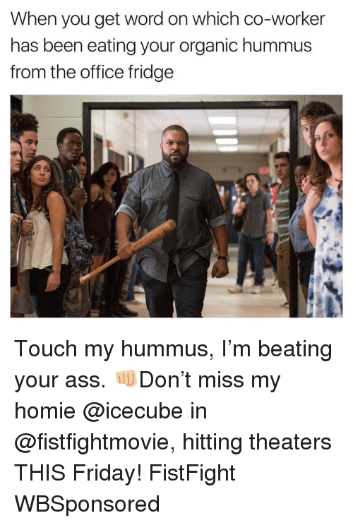 Friday, Funny, and Homie: When you get word on which co-worker  has been eating your organic hummus  from the office fridge Touch my hummus, I'm beating your ass. 👊🏼Don't miss my homie @icecube in @fistfightmovie, hitting theaters THIS Friday! FistFight WBSponsored
