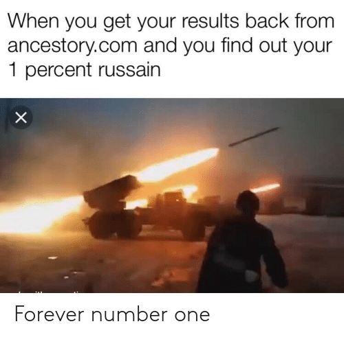 Forever, Back, and Com: When you get your results back from  ancestory.com and you find out your  1 percent russain  X Forever number one