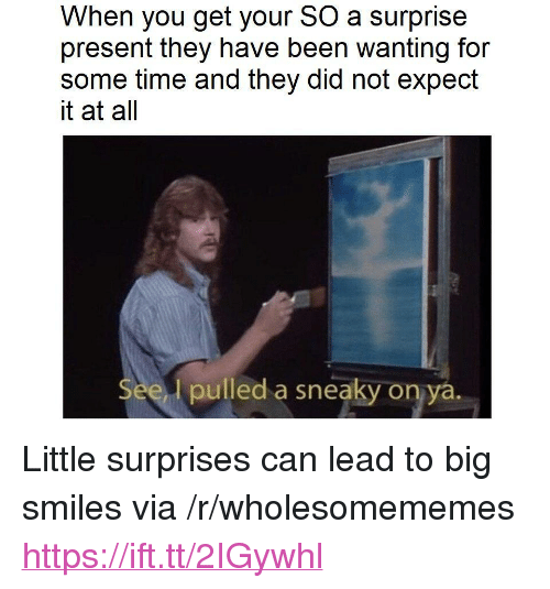 """Time, Smiles, and Been: When you get your SO a surprise  present they have been wanting for  some time and they did not expect  it at all  See  l pulled a sneaky on ya. <p>Little surprises can lead to big smiles via /r/wholesomememes <a href=""""https://ift.tt/2IGywhl"""">https://ift.tt/2IGywhl</a></p>"""