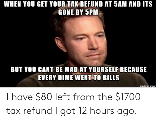 And Its Gone: WHEN YOU GET YOUR TAK REFUND AT 5AM AND ITS  GONE BY 5PM  BUT YOU CANT BE MAD AT YOURSELF BECAUSE  EVERY DIME WENT TO BILLS  made on imgur I have $80 left from the $1700 tax refund I got 12 hours ago.