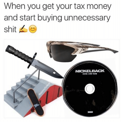 Nickelback: When you get your tax money  and start buying unnecessary  shit  NICKELBACK  HERE AND NOW
