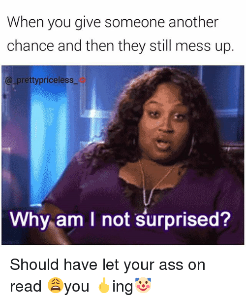 Ass, Memes, and 🤖: When you give someone another  chance and then they still mess up.  (a pretty priceless  Why am I not surprised? Should have let your ass on read 😩you 🖕ing🤡