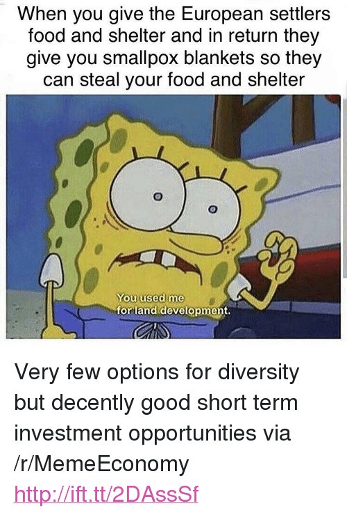 "Food, Good, and Http: When you give the European settlers  food and shelter and in return they  give you smallpox blankets so they  can steal your food and shelter  You used me  for land development. <p>Very few options for diversity but decently good short term investment opportunities via /r/MemeEconomy <a href=""http://ift.tt/2DAssSf"">http://ift.tt/2DAssSf</a></p>"
