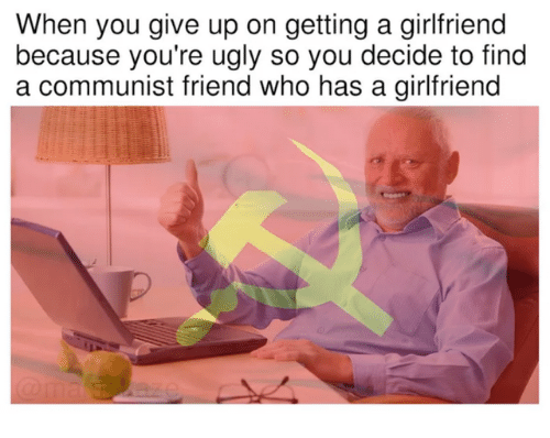 Ugly, Girlfriend, and Communist: When you give up on getting a girlfriend  because you're ugly so you decide to find  a communist friend who has a girlfriend
