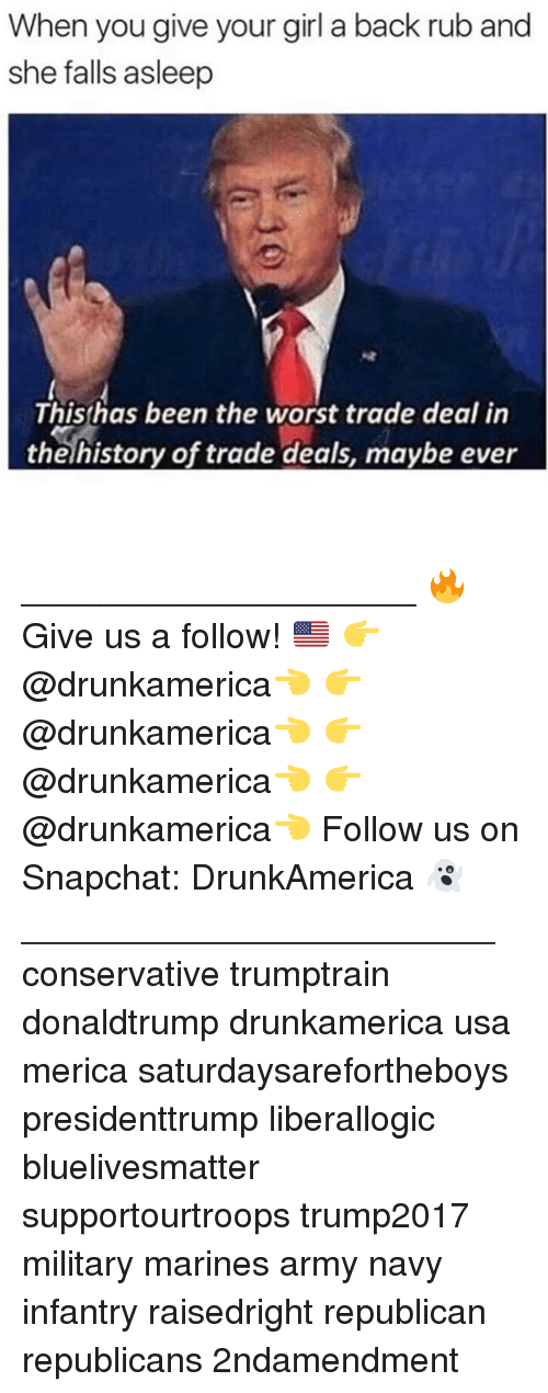 Memes, Snapchat, and The Worst: When you give your girl a back rub and  she falls asleep  Thishas been the worst trade deal in  theíhistory of trade deals, maybe ever ____________________ 🔥Give us a follow! 🇺🇸 👉@drunkamerica👈 👉@drunkamerica👈 👉@drunkamerica👈 👉@drunkamerica👈 Follow us on Snapchat: DrunkAmerica 👻 ________________________ conservative trumptrain donaldtrump drunkamerica usa merica saturdaysarefortheboys presidenttrump liberallogic bluelivesmatter supportourtroops trump2017 military marines army navy infantry raisedright republican republicans 2ndamendment
