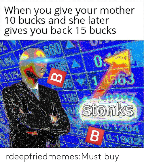 Target, Tumblr, and Blog: When you give your mother  10 bucks and she later  gives you back 15 bucks  0  11563  A287  νI StonkS  AU1204  S 560  02BO19902 rdeepfriedmemes:Must buy