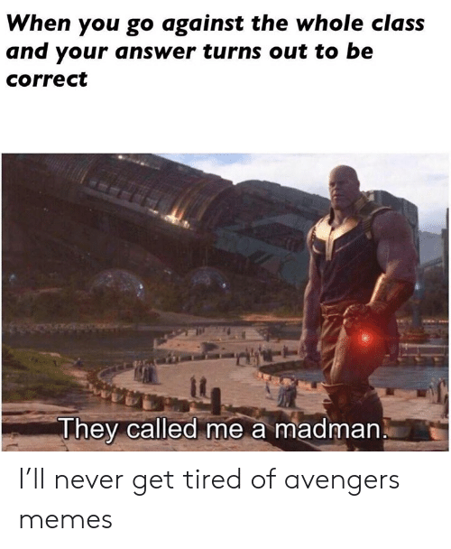 Memes, Avengers, and Dank Memes: When you go against the whole class  and your answer turns out to be  correct  it  They called me a madman I'll never get tired of avengers memes