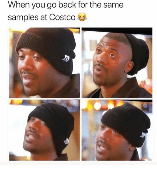 Samples: When you go back for the same  samples at Costco