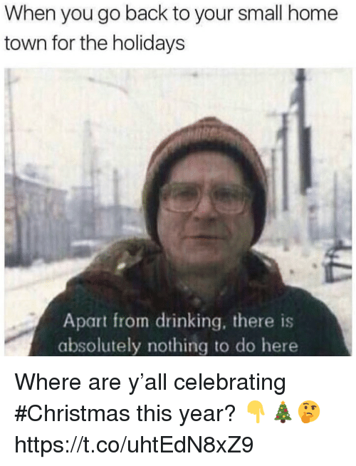 Christmas, Drinking, and Home: When you go back to your small home  town for the holidays  Apart from drinking, there is  absolutely nothing to do here Where are y'all celebrating #Christmas this year? 👇🎄🤔 https://t.co/uhtEdN8xZ9