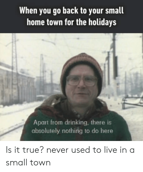 Drinking, True, and Home: When you go back to your small  home town for the holidays  Apart from drinking, there is  absolutely nothing to do here Is it true? never used to live in a small town