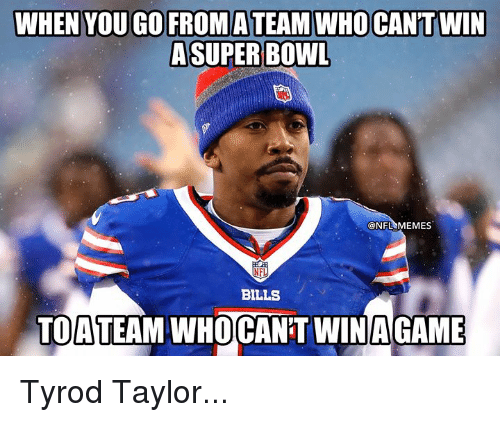 Memes, Nfl, and Tyrod Taylor: WHEN YOU GO FROMATEAM WHO CAN'T WIN  ASUPER BOWL  NFL MEMES  BILLS  TOATEAM WHOCANT WINAGAME Tyrod Taylor...