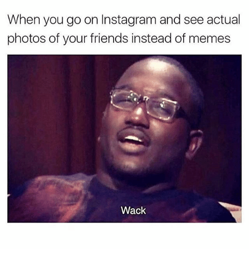 Friends, Funny, and Instagram: When you go on Instagram and see actual  photos of your friends instead of memes  Wack