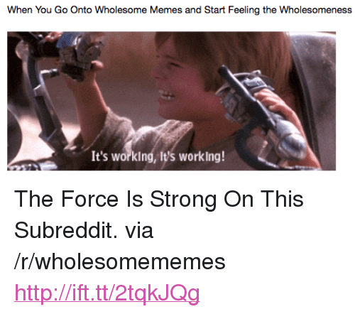 "Memes, Http, and Strong: When You Go Onto Wholesome Memes and Start Feeling the Wholesomeness  It's worklng, It's working! <p>The Force Is Strong On This Subreddit. via /r/wholesomememes <a href=""http://ift.tt/2tqkJQg"">http://ift.tt/2tqkJQg</a></p>"
