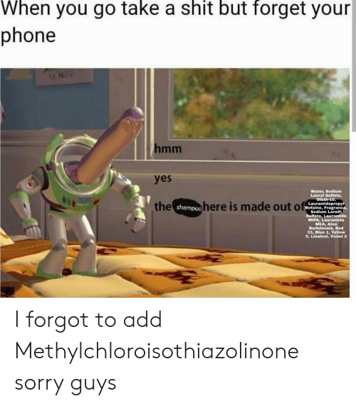 Phone, Shit, and Sorry: When you go take a shit but forget your  phone  AWDY  hmm  yes  Water, Sodium  Lauryl Sulfate,  oleth-10,  the shampoohere is made out of  Lauramidopropyl  Befaine, Fragrance,  Sodium Lareth  Sulfate, Lauramide  MIPA, Lauramide  MEA, Aloe  Barbdensis, Red  33, Blue 1, Yellow  5, Linalool, Violet 2 I forgot to add Methylchloroisothiazolinone sorry guys