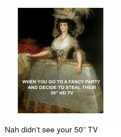 "Party, Fancy, and Classical Art: WHEN YOU GO TO A FANCY PARTY  AND DECIDE TO STEAL THEIR  50"" HD TV Nah didn't see your 50"" TV"