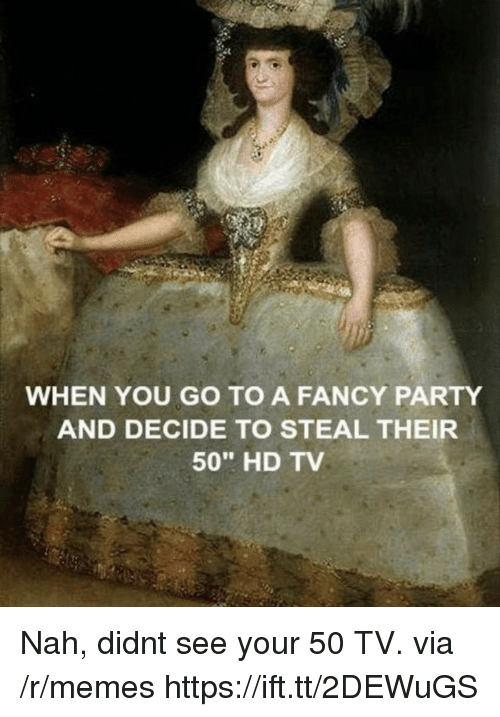 "Memes, Party, and Fancy: WHEN YOU GO TO A FANCY PARTY  AND DECIDE TO STEAL THEIR  50"" HD TV Nah, didnt see your 50 TV. via /r/memes https://ift.tt/2DEWuGS"