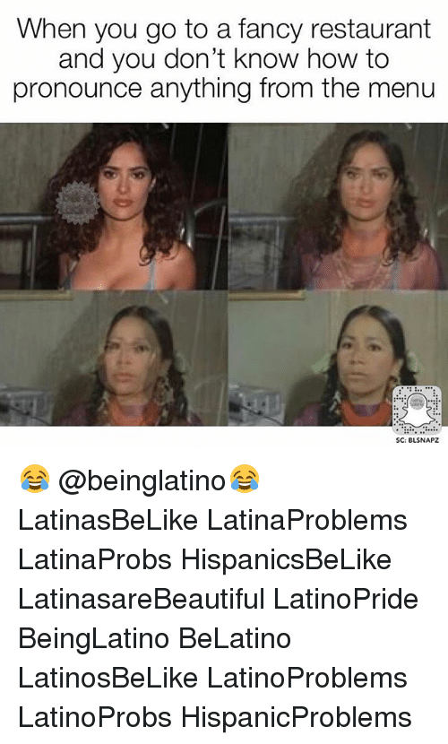 Memes, Fancy, and How To: When you go to a fancy restaurant  and you don't know how to  pronounce anything from the menu  SC: BLSNAPZ 😂 @beinglatino😂 LatinasBeLike LatinaProblems LatinaProbs HispanicsBeLike LatinasareBeautiful LatinoPride BeingLatino BeLatino LatinosBeLike LatinoProblems LatinoProbs HispanicProblems