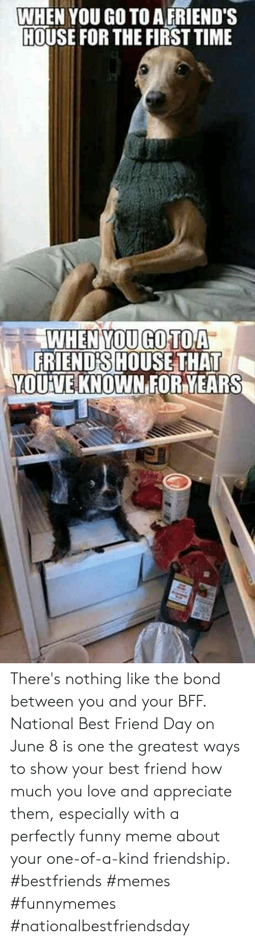 national best friend day: WHEN YOU GO TO A FRIEND'S  HOUSE FOR THE FIRST TIME  WHEN YOU GO TOA  FRIEND'S HOUSE THAT  YOUVE KNOWN FORYEARS There's nothing like the bond between you and your BFF. National Best Friend Day on June 8 is one the greatest ways to show your best friend how much you love and appreciate them, especially with a perfectly funny meme about your one-of-a-kind friendship.  #bestfriends #memes #funnymemes #nationalbestfriendsday