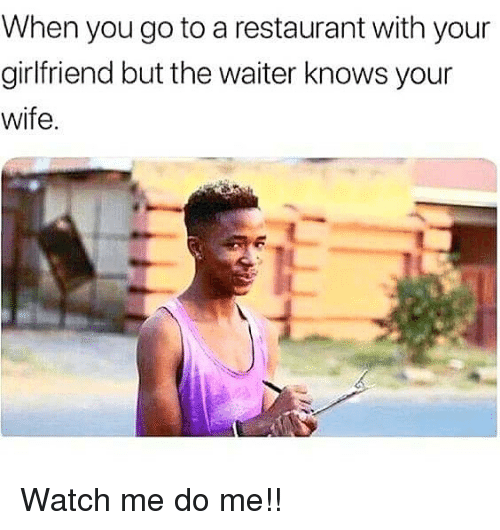 Memes, Watch Me, and Restaurant: When you go to a restaurant with your  girlfriend but the waiter knows your  wife. Watch me do me!!