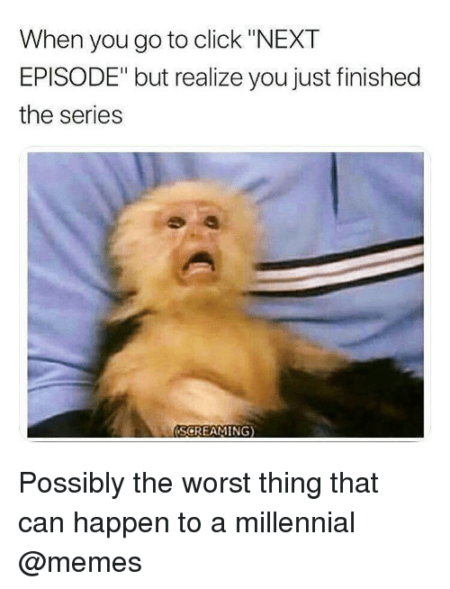 """Click, Memes, and The Worst: When you go to click """"NEXT  EPISODE"""" but realize you just finished  the series  SGREAMING) Possibly the worst thing that can happen to a millennial @memes"""