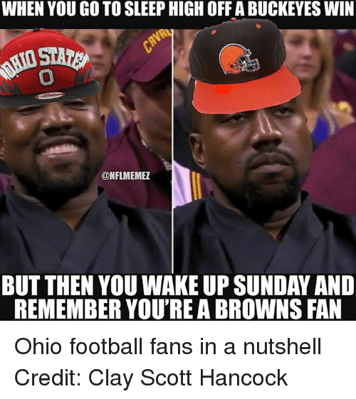 Go to Sleep, Nfl, and Browns: WHEN YOU GO TO SLEEP HIGH OFFABUCKEYES WIN  ONFLMEMEZ  BUT THEN YOU WAKE UP SUNDAY AND  REMEMBER YOU'REA BROWNS FAN Ohio football fans in a nutshell Credit: Clay Scott Hancock