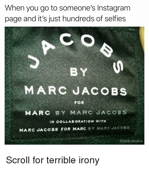 Funny, Instagram, and Irony: When you go to someone's Instagram  page and it's just hundreds of selfies  MARC JACOBS  FOR  MARC BY MARC JACOBS  IN COLLAB°RATION WITH  MARC JACOBS FOR MARC BY MARC JACOSS  @tank.sinatra Scroll for terrible irony