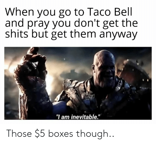 "Reddit, Taco Bell, and Bell: When you go to Taco Bell  and pray you don't get the  shits but get them anyway  ""I am inevitable."" Those $5 boxes though.."