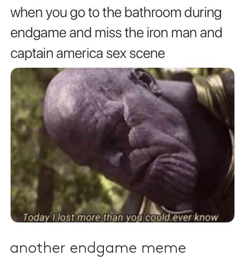 America, Iron Man, and Meme: when you go to the bathroom during  endgame and miss the iron man and  captain america sex scene  oday Tlost more than yOU COuld ever knoW another endgame meme
