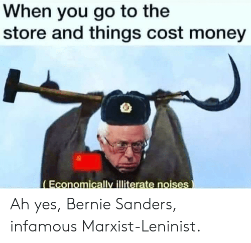Bernie Sanders, Money, and Marxist: When you go to the  store and things cost money  Economically illiterate noises Ah yes, Bernie Sanders, infamous Marxist-Leninist.